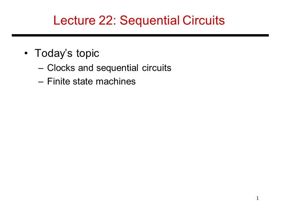 Lecture 22: Sequential Circuits Today's topic –Clocks and sequential circuits –Finite state machines 1