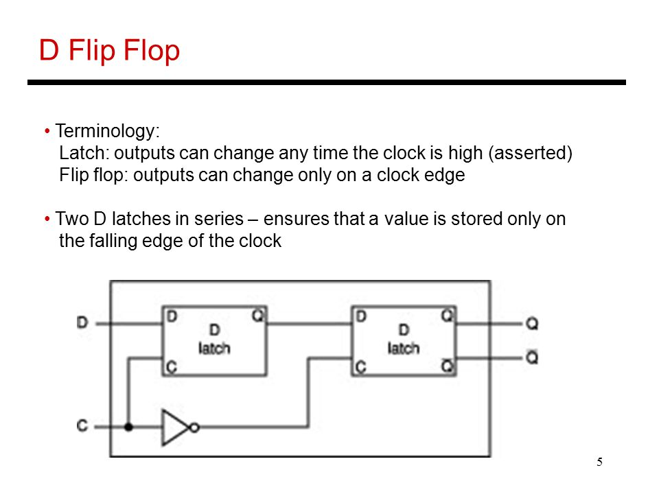 5 D Flip Flop Terminology: Latch: outputs can change any time the clock is high (asserted) Flip flop: outputs can change only on a clock edge Two D la