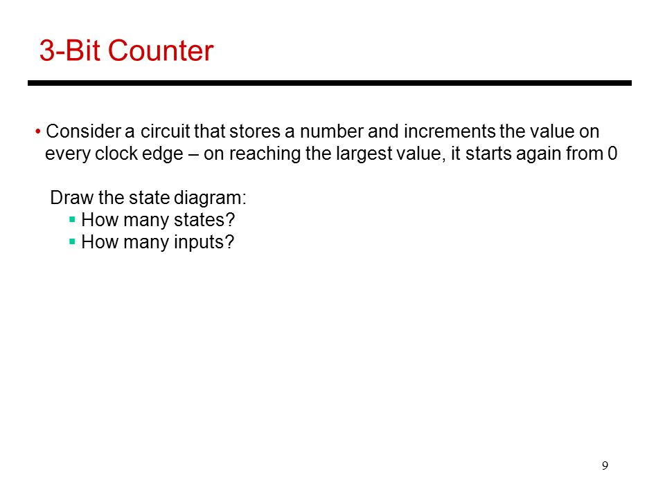 9 3-Bit Counter Consider a circuit that stores a number and increments the value on every clock edge – on reaching the largest value, it starts again