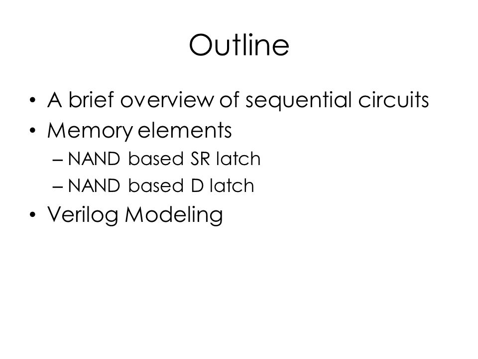 Outline A brief overview of sequential circuits Memory elements – NAND based SR latch – NAND based D latch Verilog Modeling