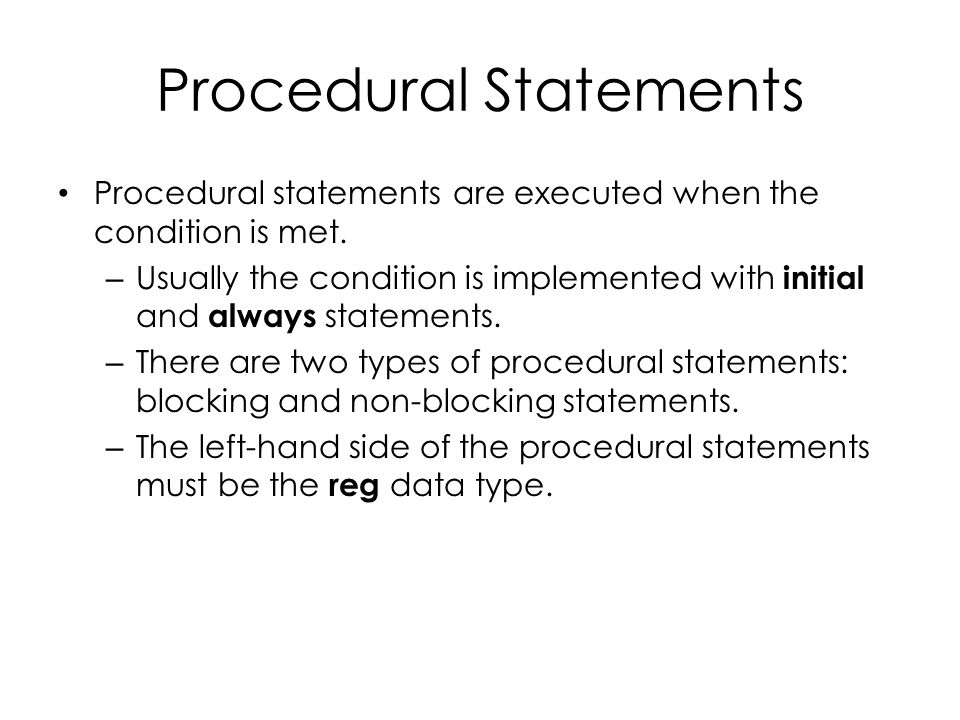 Procedural Statements Procedural statements are executed when the condition is met. – Usually the condition is implemented with initial and always sta
