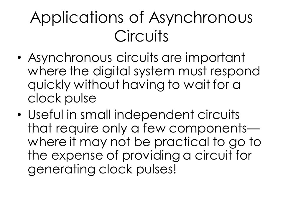 Applications of Asynchronous Circuits Asynchronous circuits are important where the digital system must respond quickly without having to wait for a clock pulse Useful in small independent circuits that require only a few components— where it may not be practical to go to the expense of providing a circuit for generating clock pulses!
