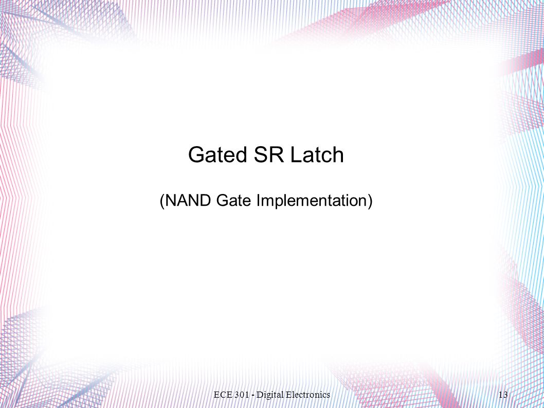 ECE 301 - Digital Electronics13 Gated SR Latch (NAND Gate Implementation)