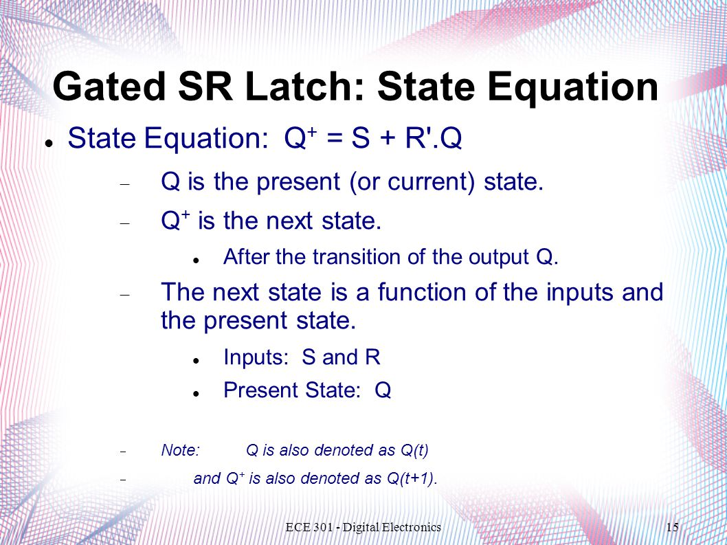 ECE 301 - Digital Electronics15 Gated SR Latch: State Equation State Equation: Q + = S + R .Q  Q is the present (or current) state.