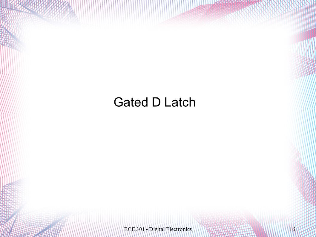 ECE 301 - Digital Electronics16 Gated D Latch
