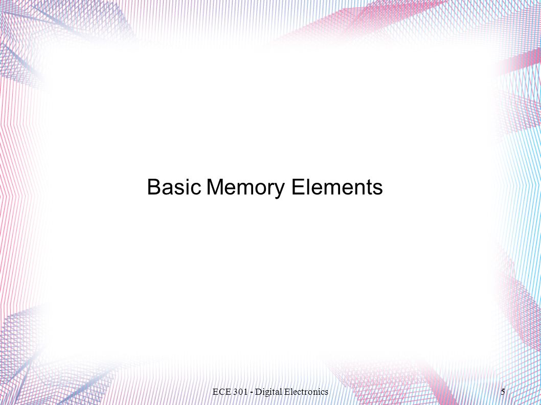 ECE 301 - Digital Electronics5 Basic Memory Elements