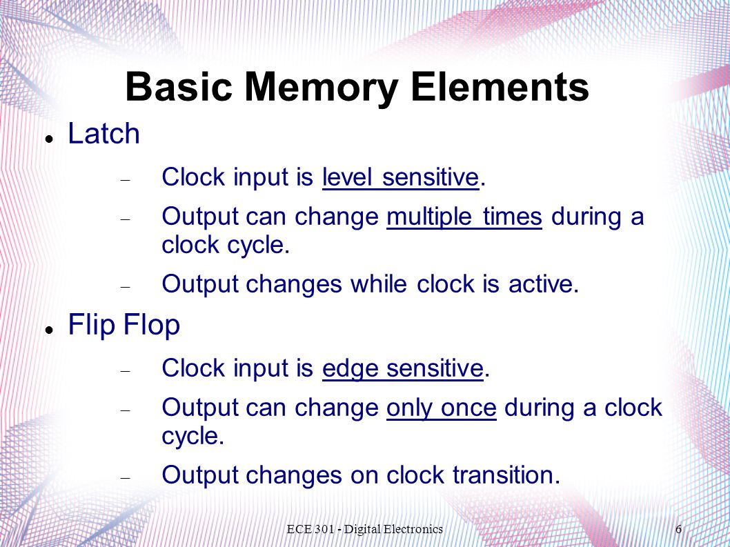 ECE 301 - Digital Electronics6 Basic Memory Elements Latch  Clock input is level sensitive.  Output can change multiple times during a clock cycle.