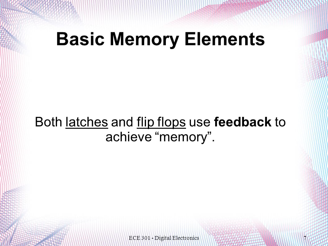 ECE 301 - Digital Electronics7 Basic Memory Elements Both latches and flip flops use feedback to achieve memory .