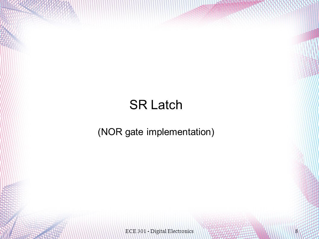 ECE 301 - Digital Electronics8 SR Latch (NOR gate implementation)