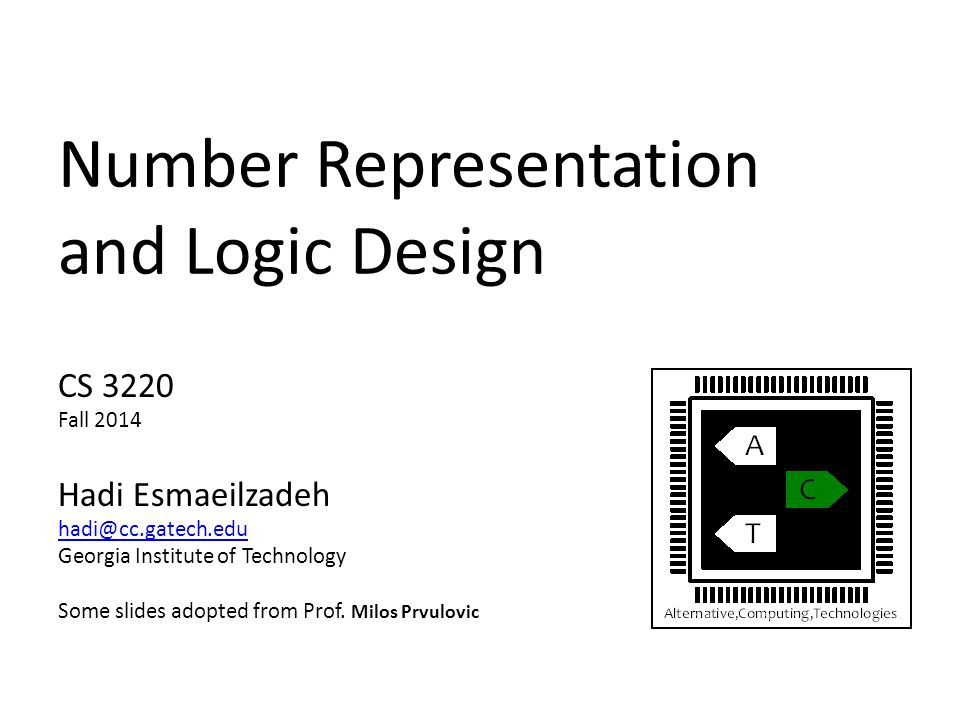 Number Representation and Logic Design CS 3220 Fall 2014 Hadi Esmaeilzadeh hadi@cc.gatech.edu Georgia Institute of Technology Some slides adopted from
