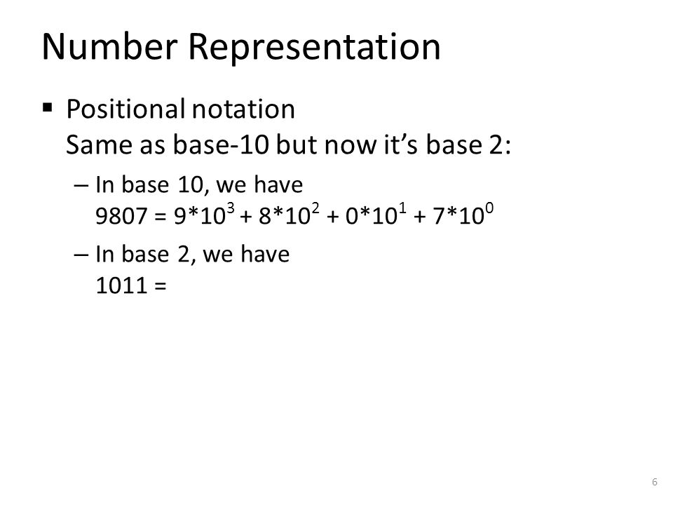 Number Representation  Positional notation Same as base-10 but now it's base 2: – In base 10, we have 9807 = 9*10 3 + 8*10 2 + 0*10 1 + 7*10 0 – In b