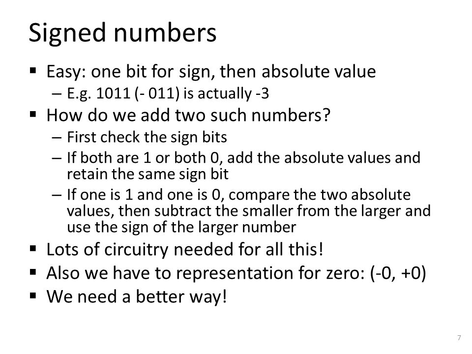 Two's complement  OK, let's say we want 4-bit signed numbers but – Want to just add the numbers as if they were unsigned – Want to quickly tell if number is positive or negative  So if we add 1 to -1 we should get 0 – 0 is 0000, 1 is 0001, so -1 has to be 1111  Now, if we add 1 to -2, we should get -1 – So -2 has to be 1110  We can still tell if positive or negative  But add, subtract, etc.