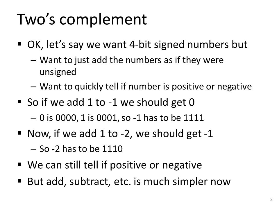 Two's complement  OK, let's say we want 4-bit signed numbers but – Want to just add the numbers as if they were unsigned – Want to quickly tell if nu