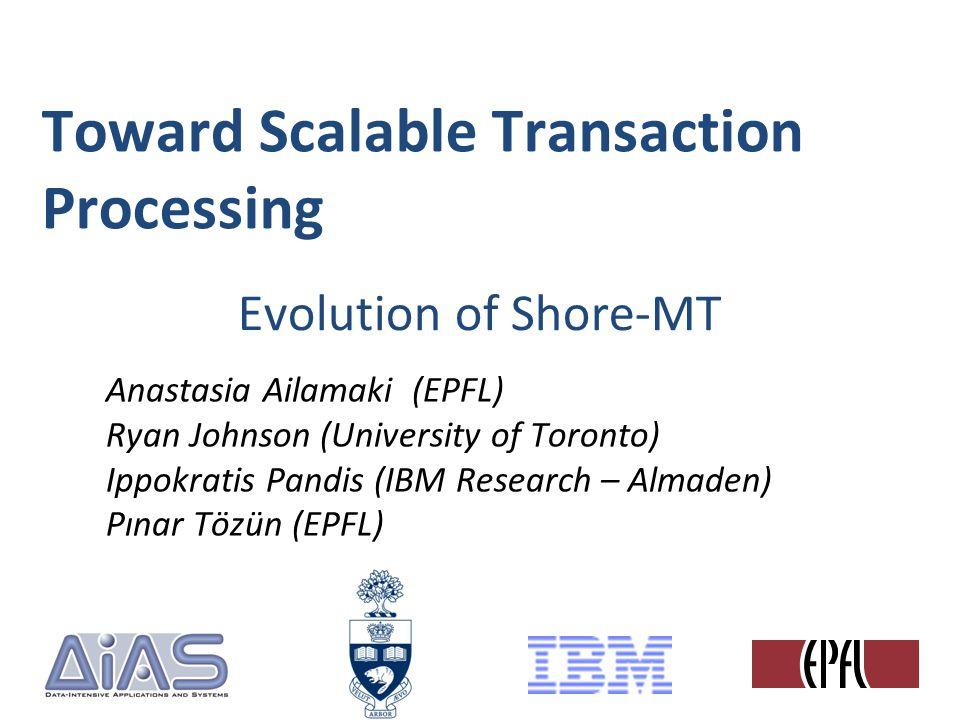 Toward Scalable Transaction Processing Anastasia Ailamaki (EPFL) Ryan Johnson (University of Toronto) Ippokratis Pandis (IBM Research – Almaden) Pınar Tözün (EPFL) Evolution of Shore-MT