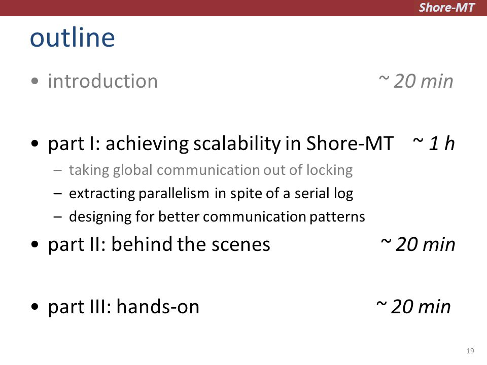 Shore-MT outline introduction ~ 20 min part I: achieving scalability in Shore-MT ~ 1 h –taking global communication out of locking –extracting parallelism in spite of a serial log –designing for better communication patterns part II: behind the scenes ~ 20 min part III: hands-on ~ 20 min 19