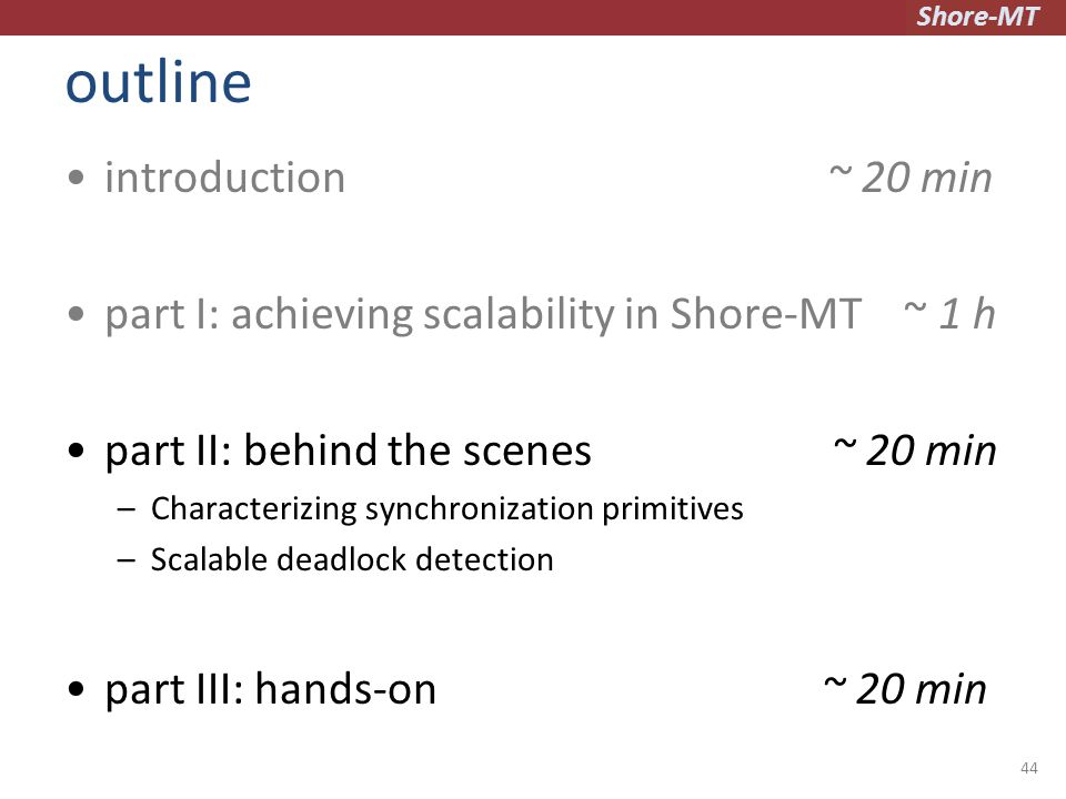 Shore-MT outline introduction ~ 20 min part I: achieving scalability in Shore-MT ~ 1 h part II: behind the scenes ~ 20 min –Characterizing synchronization primitives –Scalable deadlock detection part III: hands-on ~ 20 min 44