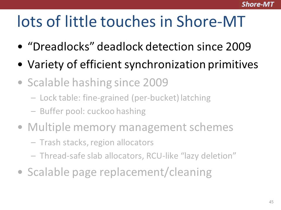 Shore-MT lots of little touches in Shore-MT Dreadlocks deadlock detection since 2009 Variety of efficient synchronization primitives Scalable hashing since 2009 –Lock table: fine-grained (per-bucket) latching –Buffer pool: cuckoo hashing Multiple memory management schemes –Trash stacks, region allocators –Thread-safe slab allocators, RCU-like lazy deletion Scalable page replacement/cleaning 45