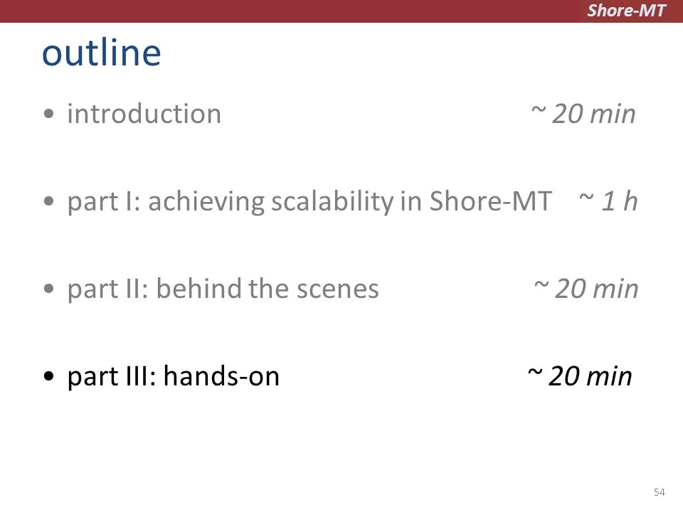 Shore-MT outline introduction ~ 20 min part I: achieving scalability in Shore-MT ~ 1 h part II: behind the scenes ~ 20 min part III: hands-on ~ 20 min 54