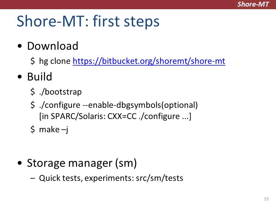 Shore-MT Shore-MT: first steps Download $hg clone https://bitbucket.org/shoremt/shore-mthttps://bitbucket.org/shoremt/shore-mt Build $./bootstrap $./configure --enable-dbgsymbols(optional) [in SPARC/Solaris: CXX=CC./configure...] $make –j Storage manager (sm) –Quick tests, experiments: src/sm/tests 55