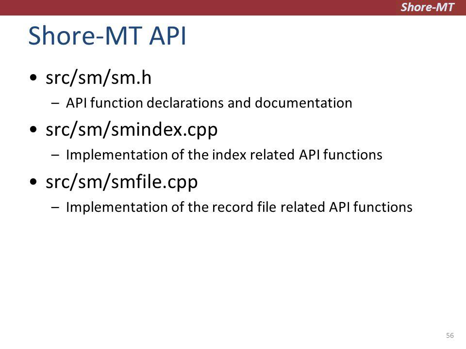Shore-MT Shore-MT API src/sm/sm.h –API function declarations and documentation src/sm/smindex.cpp –Implementation of the index related API functions src/sm/smfile.cpp –Implementation of the record file related API functions 56