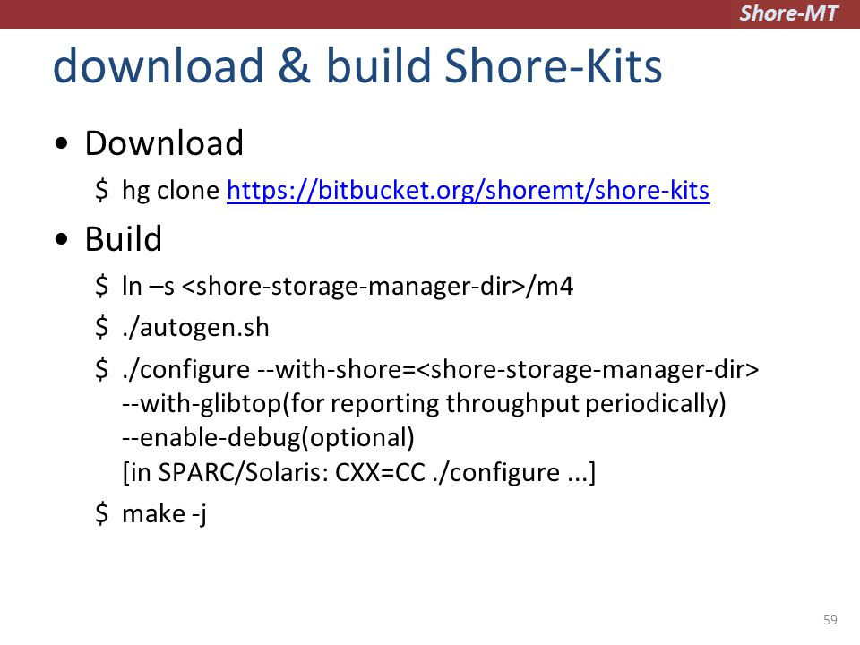 Shore-MT download & build Shore-Kits Download $hg clone https://bitbucket.org/shoremt/shore-kitshttps://bitbucket.org/shoremt/shore-kits Build $ln –s /m4 $./autogen.sh $./configure --with-shore= --with-glibtop(for reporting throughput periodically) --enable-debug(optional) [in SPARC/Solaris: CXX=CC./configure...] $make -j 59