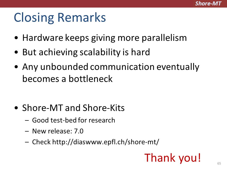Shore-MT Closing Remarks Hardware keeps giving more parallelism But achieving scalability is hard Any unbounded communication eventually becomes a bottleneck Shore-MT and Shore-Kits –Good test-bed for research –New release: 7.0 –Check http://diaswww.epfl.ch/shore-mt/ 65 Thank you!
