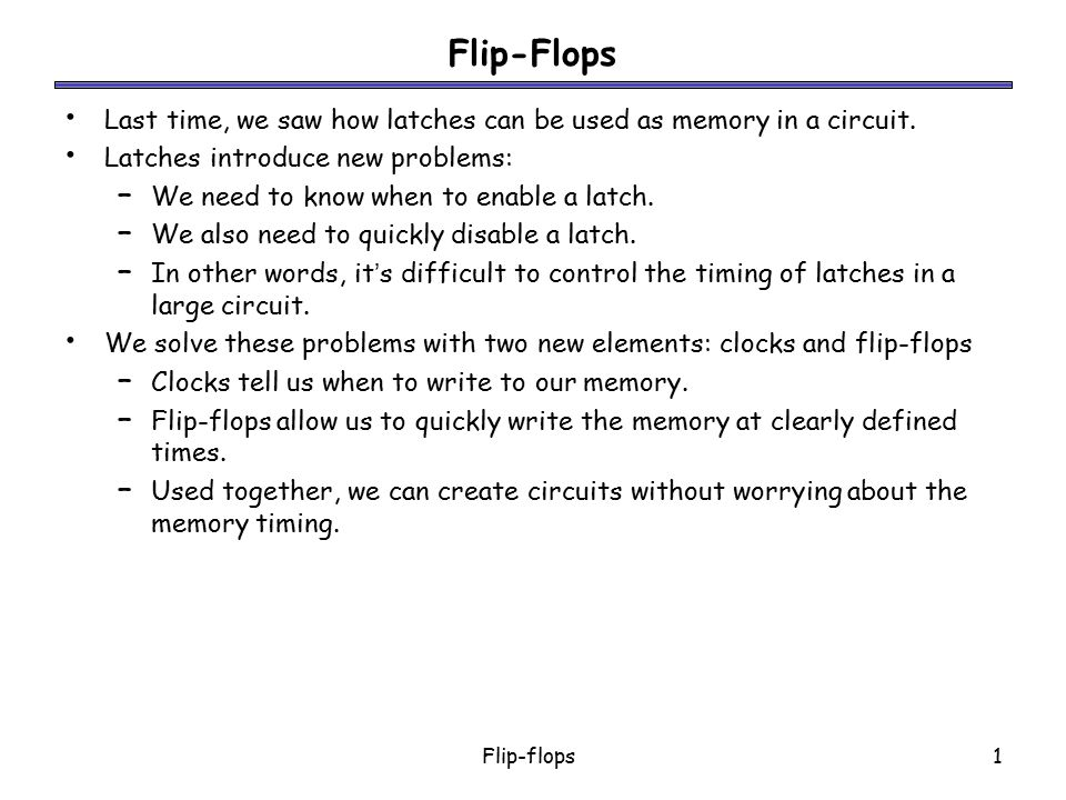Flip-flops1 Flip-Flops Last time, we saw how latches can be used as memory in a circuit. Latches introduce new problems: – We need to know when to ena