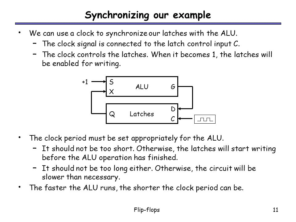 Flip-flops11 Synchronizing our example We can use a clock to synchronize our latches with the ALU. – The clock signal is connected to the latch contro