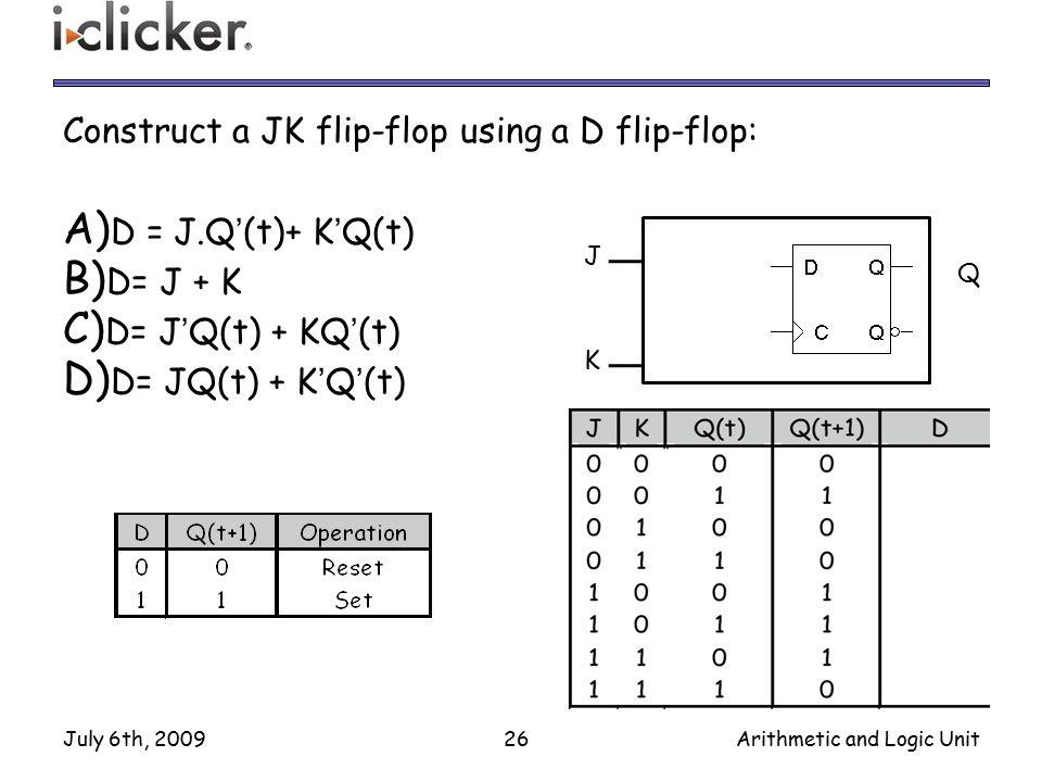 Construct a JK flip-flop using a D flip-flop: A) D = J.Q'(t)+ K'Q(t) B) D= J + K C) D= J'Q(t) + KQ'(t) D) D= JQ(t) + K'Q'(t) July 6th, 200926Arithmeti