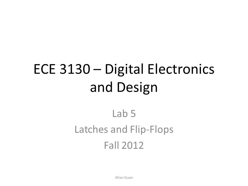 ECE 3130 – Digital Electronics and Design Lab 5 Latches and Flip-Flops Fall 2012 Allan Guan
