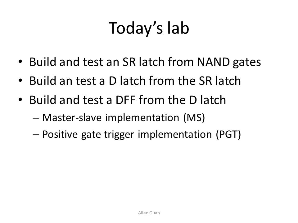 Today's lab Build and test an SR latch from NAND gates Build an test a D latch from the SR latch Build and test a DFF from the D latch – Master-slave implementation (MS) – Positive gate trigger implementation (PGT) Allan Guan