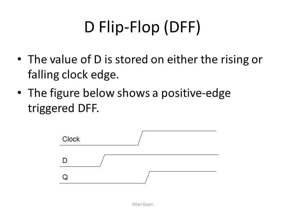 D Flip-Flop (DFF) The value of D is stored on either the rising or falling clock edge.