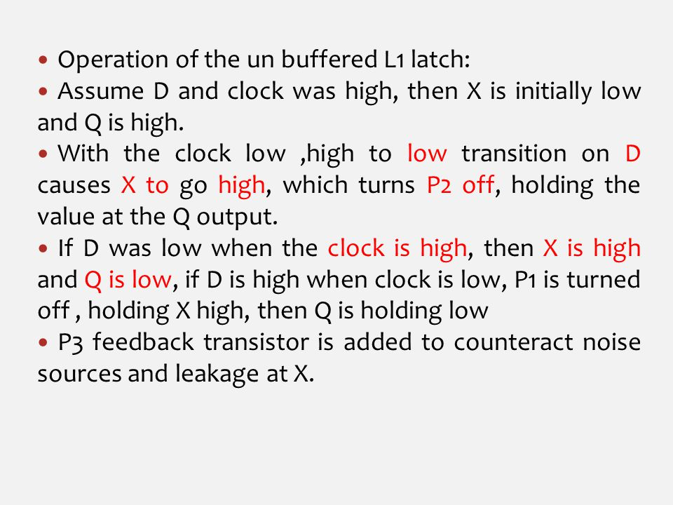 Operation of the un buffered L1 latch: Assume D and clock was high, then X is initially low and Q is high.