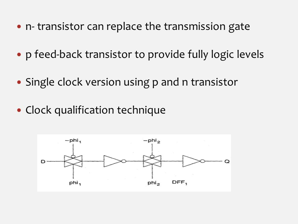 n- transistor can replace the transmission gate p feed-back transistor to provide fully logic levels Single clock version using p and n transistor Clock qualification technique
