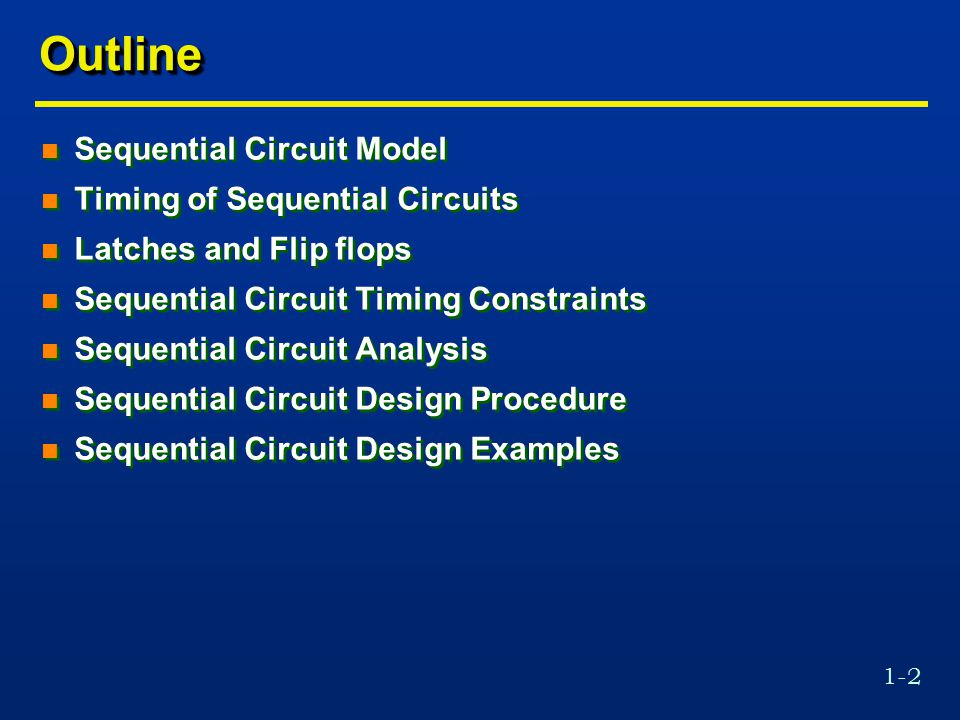 1-2 OutlineOutline n Sequential Circuit Model n Timing of Sequential Circuits n Latches and Flip flops n Sequential Circuit Timing Constraints n Sequential Circuit Analysis n Sequential Circuit Design Procedure n Sequential Circuit Design Examples n Sequential Circuit Model n Timing of Sequential Circuits n Latches and Flip flops n Sequential Circuit Timing Constraints n Sequential Circuit Analysis n Sequential Circuit Design Procedure n Sequential Circuit Design Examples