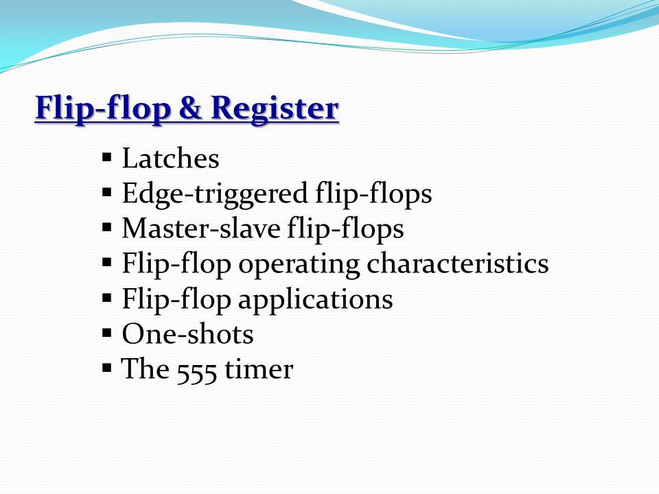 Flip-flop & Register  Latches  Edge-triggered flip-flops  Master-slave flip-flops  Flip-flop operating characteristics  Flip-flop applications 