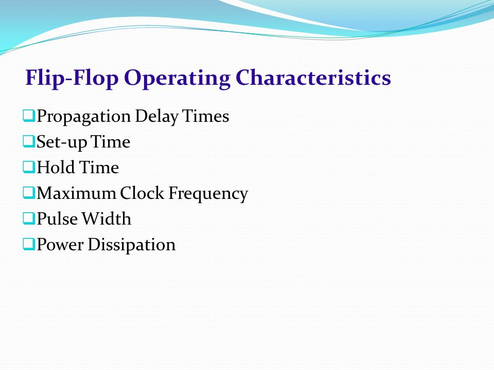 Flip-Flop Operating Characteristics  Propagation Delay Times  Set-up Time  Hold Time  Maximum Clock Frequency  Pulse Width  Power Dissipation