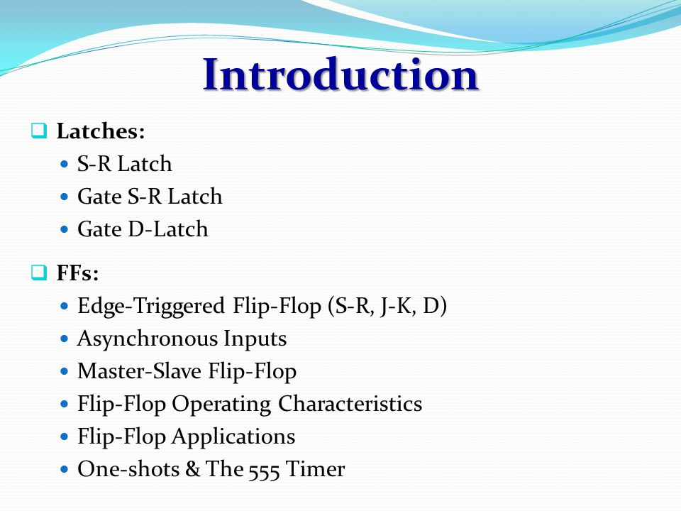 Latches Type of temporary storage device that has two stable (bi-stable) states Similar to flip-flop – the outputs are connected back to opposite inputs Main difference from flip-flop is the method used for changing their state S-R latch, Gated/Enabled S-R latch and Gated D latch