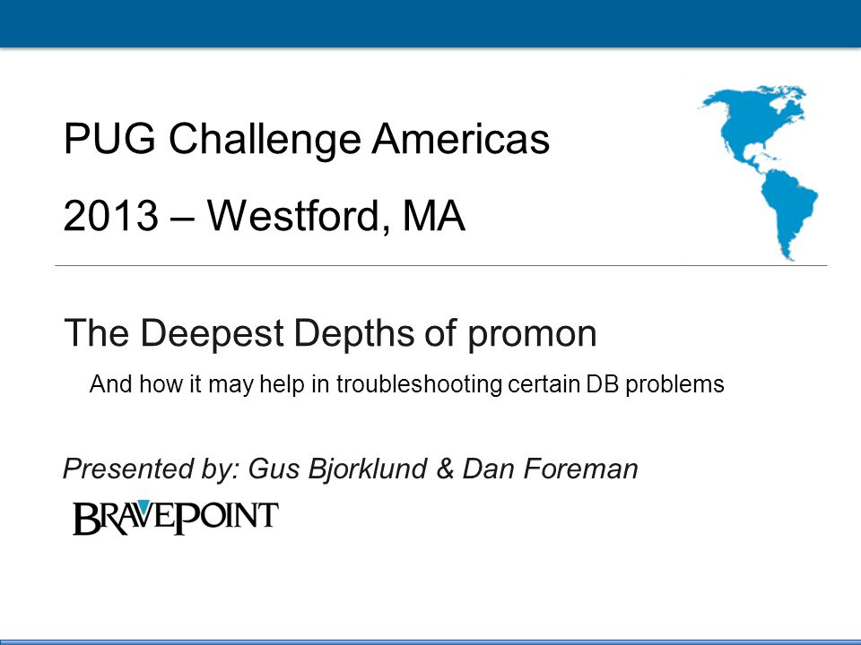 1 PUG Challenge Americas 2013 Click to edit Master title style PUG Challenge Americas 2013 – Westford, MA The Deepest Depths of promon Presented by: Gus Bjorklund & Dan Foreman And how it may help in troubleshooting certain DB problems