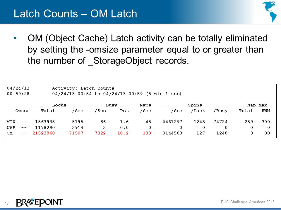 17 PUG Challenge Americas 2013 Latch Counts – OM Latch OM (Object Cache) Latch activity can be totally eliminated by setting the -omsize parameter equal to or greater than the number of _StorageObject records.