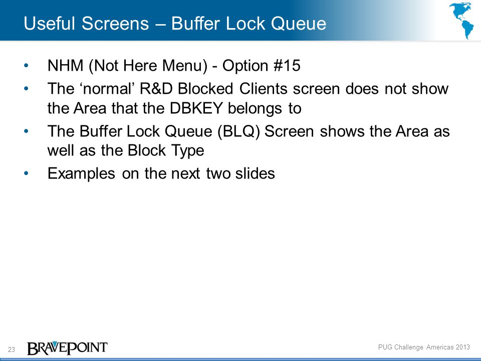 23 PUG Challenge Americas 2013 Useful Screens – Buffer Lock Queue NHM (Not Here Menu) - Option #15 The 'normal' R&D Blocked Clients screen does not show the Area that the DBKEY belongs to The Buffer Lock Queue (BLQ) Screen shows the Area as well as the Block Type Examples on the next two slides