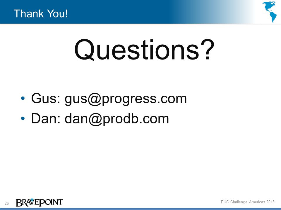 26 PUG Challenge Americas 2013 Thank You! Questions Gus: gus@progress.com Dan: dan@prodb.com