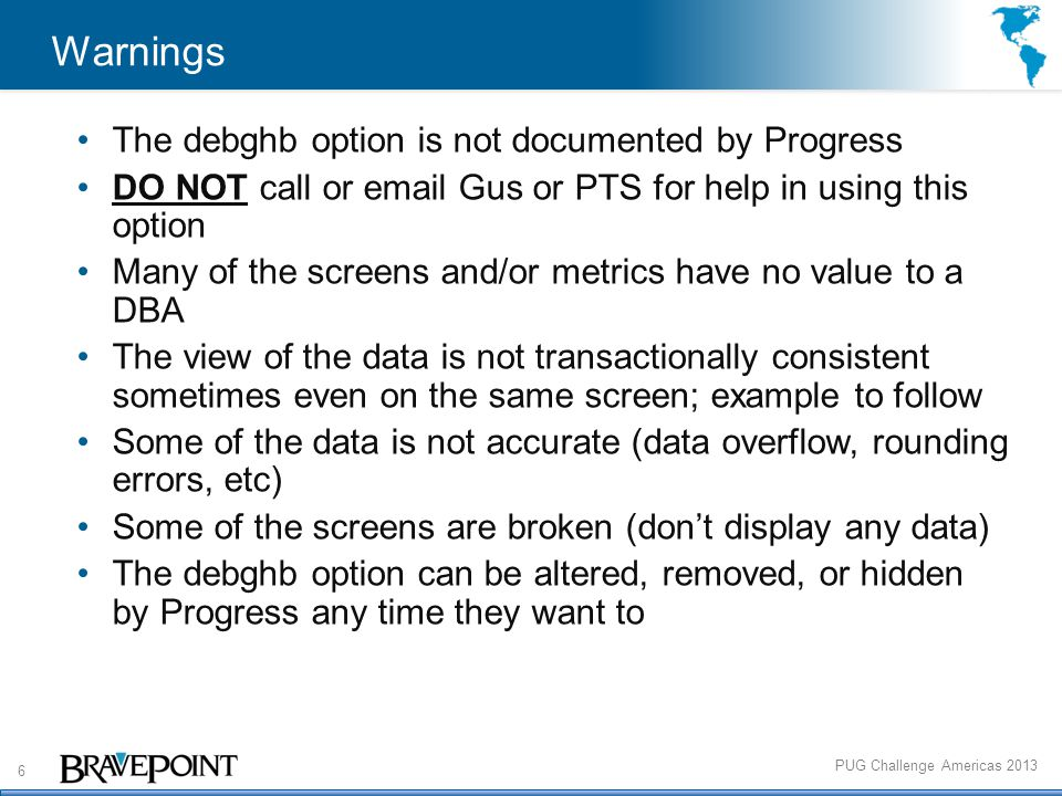 6 PUG Challenge Americas 2013 Warnings The debghb option is not documented by Progress DO NOT call or email Gus or PTS for help in using this option Many of the screens and/or metrics have no value to a DBA The view of the data is not transactionally consistent sometimes even on the same screen; example to follow Some of the data is not accurate (data overflow, rounding errors, etc) Some of the screens are broken (don't display any data) The debghb option can be altered, removed, or hidden by Progress any time they want to