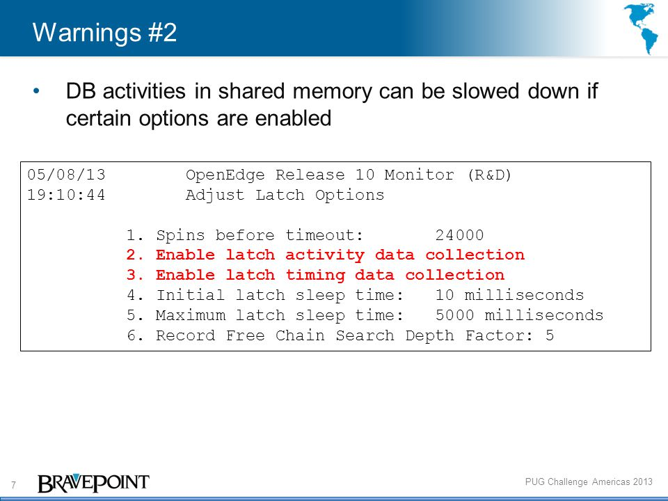 7 PUG Challenge Americas 2013 Warnings #2 DB activities in shared memory can be slowed down if certain options are enabled 05/08/13 OpenEdge Release 10 Monitor (R&D) 19:10:44 Adjust Latch Options 1.
