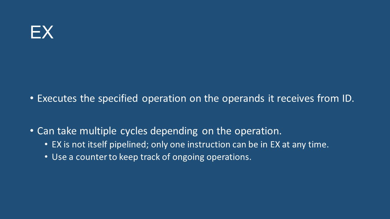 EX Executes the specified operation on the operands it receives from ID. Can take multiple cycles depending on the operation. EX is not itself pipelin