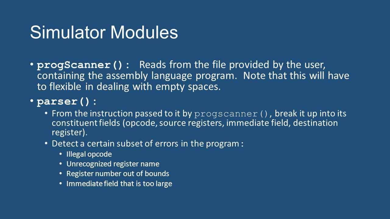 Simulator Modules progScanner(): Reads from the file provided by the user, containing the assembly language program. Note that this will have to flexi