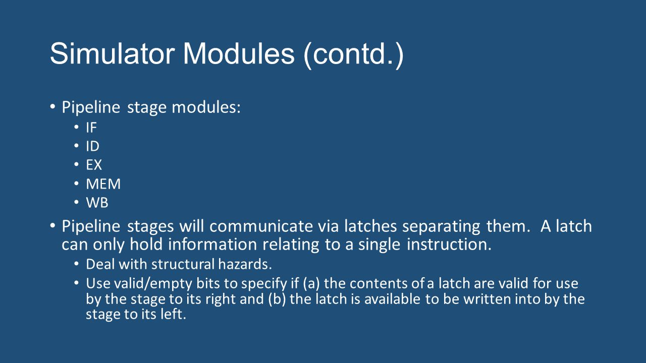 Simulator Modules (contd.) Pipeline stage modules: IF ID EX MEM WB Pipeline stages will communicate via latches separating them.