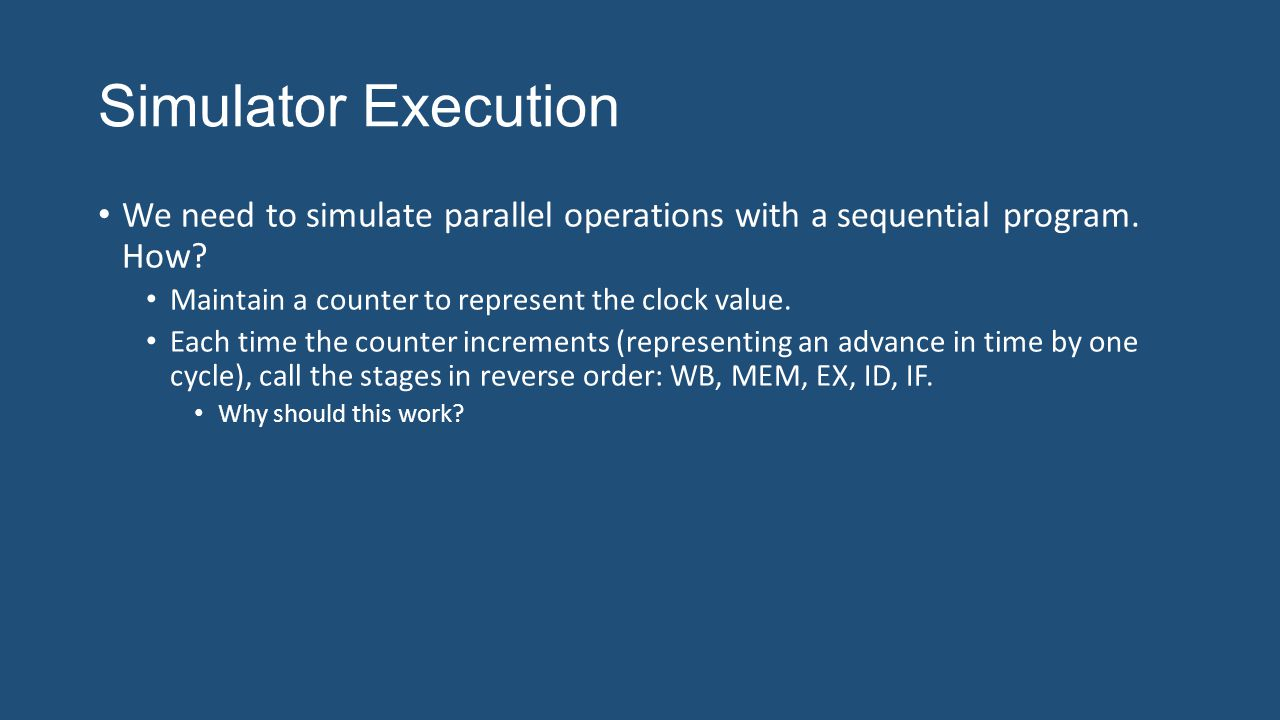 Simulator Execution We need to simulate parallel operations with a sequential program. How? Maintain a counter to represent the clock value. Each time