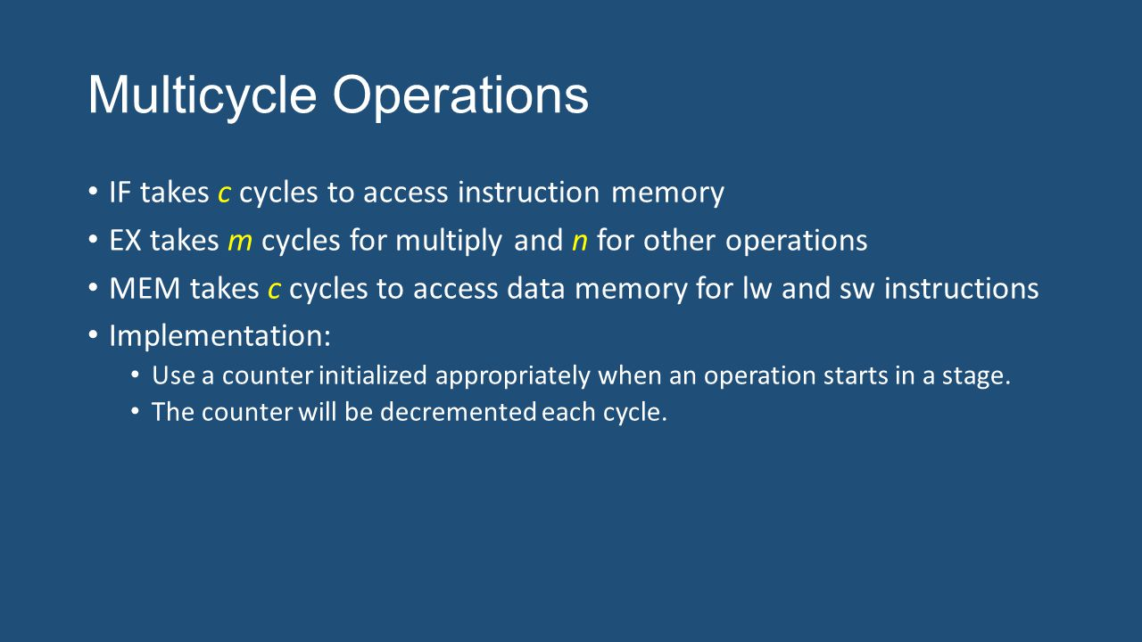 Multicycle Operations IF takes c cycles to access instruction memory EX takes m cycles for multiply and n for other operations MEM takes c cycles to access data memory for lw and sw instructions Implementation: Use a counter initialized appropriately when an operation starts in a stage.