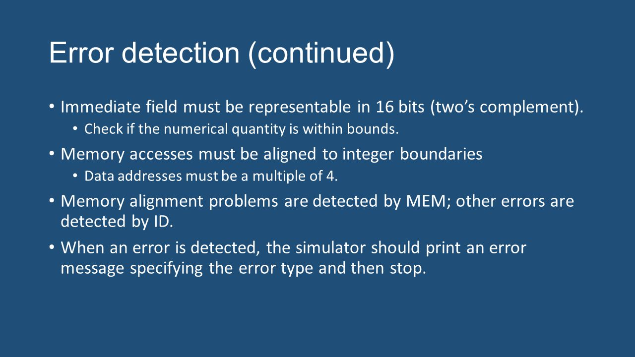 Error detection (continued) Immediate field must be representable in 16 bits (two's complement). Check if the numerical quantity is within bounds. Mem